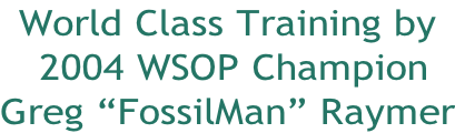 "World Class Training by  2004 WSOP Champion Greg ""FossilMan"" Raymer"